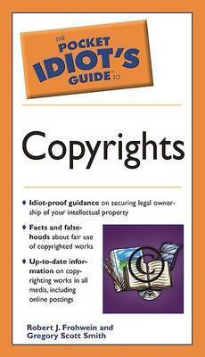 The Pocket Idiot's Guide To Copyrights by Robert J. Frohwein