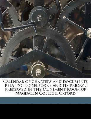 Calendar of Charters and Documents Relating to Selborne and Its Priory: Preserved in the Muniment Room of Magdalen College, Oxford Volume 1 by Selborne Priory
