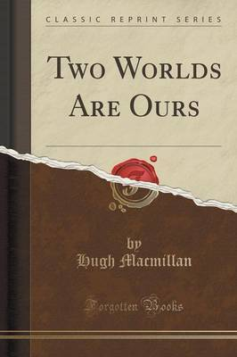 Two Worlds Are Ours (Classic Reprint) by Hugh MacMillan