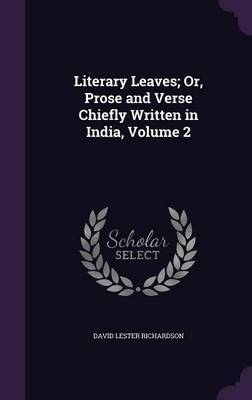 Literary Leaves; Or, Prose and Verse Chiefly Written in India, Volume 2 by David Lester Richardson image