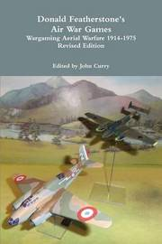 Donald Featherstone's Air War Games: Wargaming Aerial Warfare 1914-1975 Revised Edition by John Curry