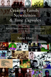 Creating Family Newsletters & Time Capsules : How to Publish Multimedia Genealogy Periodicals or Gift Booklets by Anne Hart