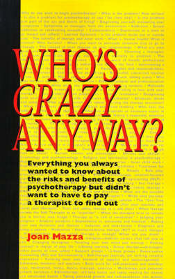 Who's Crazy Anyway: Everything You Always Wanted to Know about the Risks and Benefits of Psychotherapy But Didn't Want to Have to Pay a Therapist to Find Out by Joan Mazza, M.S.