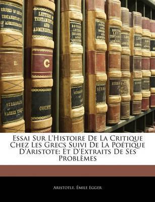 Essai Sur L'Histoire de La Critique Chez Les Grecs Suivi de La Potique D'Aristote: Et D'Extraits de Ses Problmes by * Aristotle
