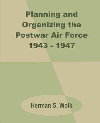 Planning and Organizing the Postwar Air Force 1943 - 1947 by Herman S Wolk