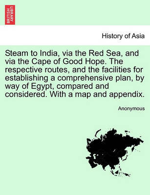 Steam to India, Via the Red Sea, and Via the Cape of Good Hope. the Respective Routes, and the Facilities for Establishing a Comprehensive Plan, by Way of Egypt, Compared and Considered. with a Map and Appendix. by * Anonymous