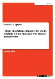 Politics of Sanctions. Impact of Us and Eu Sanctions on the Rights and Well-Being of Zimbabweans by Chidiebere C Ogbonna
