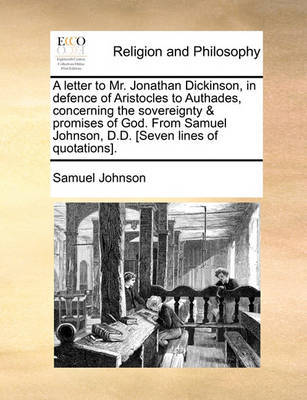A Letter to Mr. Jonathan Dickinson, in Defence of Aristocles to Authades, Concerning the Sovereignty & Promises of God. from Samuel Johnson, D.D. [seven Lines of Quotations]. by Samuel Johnson