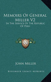 Memoirs of General Miller V2: In the Service of the Republic of Peru by John Miller