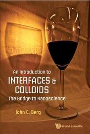 Introduction To Interfaces And Colloids, An: The Bridge To Nanoscience by John C Berg