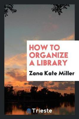 How to Organize a Library by Zana Kate Miller