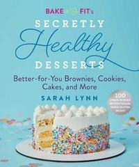 Bake to Be Fit's Secretly Healthy Desserts by Sarah Lynn