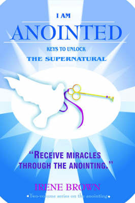 I Am Anointed: Keys to Unlocking the Supernatural by Irene Brown image