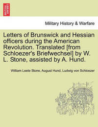 Letters of Brunswick and Hessian Officers During the American Revolution. Translated [From Schloezer's Briefwechsel] by W. L. Stone, Assisted by A. Hund. by William Leete Stone