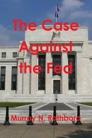 The Case Against the Fed by Murray N Rothbard