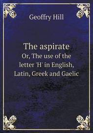 The Aspirate Or, the Use of the Letter 'h' in English, Latin, Greek and Gaelic by Geoffry Hill