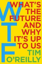 WTF?: What's the Future and Why It's Up to Us by Tim O'Reilly