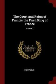 The Court and Reign of Francis the First, King of France; Volume 1 by * Anonymous image