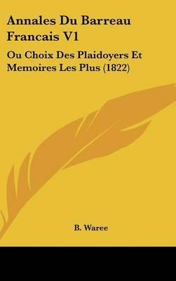 Annales Du Barreau Francais V1: Ou Choix Des Plaidoyers Et Memoires Les Plus (1822) by B Waree image
