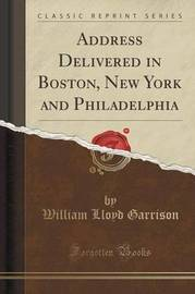 Address Delivered in Boston, New York and Philadelphia (Classic Reprint) by William Lloyd Garrison