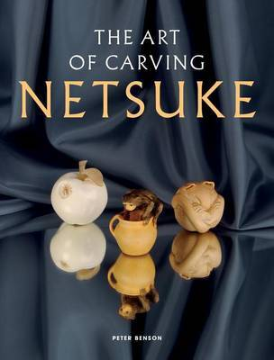 The Art of Carving Netsuke by Peter Benson