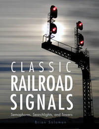Classic Railroad Signals by Brian Solomon