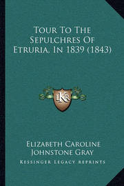 Tour to the Sepulchres of Etruria, in 1839 (1843) Tour to the Sepulchres of Etruria, in 1839 (1843) by Elizabeth Caroline Johnstone Gray
