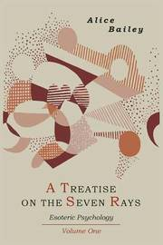 A Treatise on the Seven Rays: Esoteric Psychology. Volume One by Alice A. Bailey