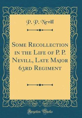 Some Recollection in the Life of P. P. Nevill, Late Major 63rd Regiment (Classic Reprint) by P P Nevill