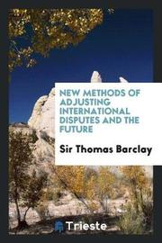 New Methods of Adjusting International Disputes and the Future by Sir Thomas Barclay image