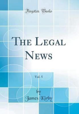 The Legal News, Vol. 5 (Classic Reprint) by James Kirby