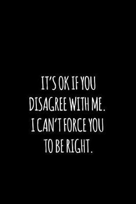 it's ok if you disagree with me. i can't force you to be right. by Workparadise Press