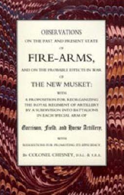 Observations of Fire-Arms and the Probable Effects in War of the New Musket by F R Chesney