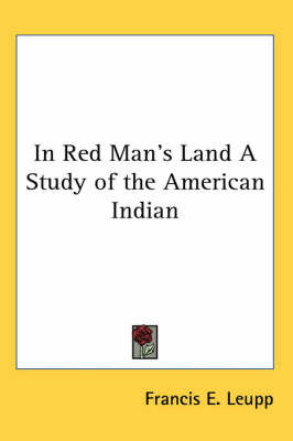 In Red Man's Land A Study of the American Indian by Francis E Leupp