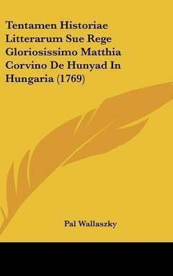 Tentamen Historiae Litterarum Sue Rege Gloriosissimo Matthia Corvino de Hunyad in Hungaria (1769) by Pal Wallaszky