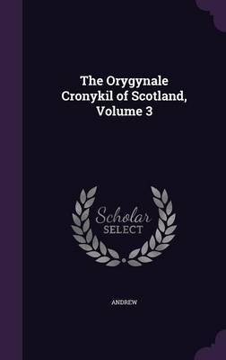 The Orygynale Cronykil of Scotland, Volume 3 by Andrew image