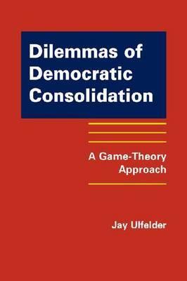 Dilemmas of Democratic Consolidation by Jay Ulfelder