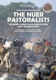 The Nuer Pastoralists - Between Large Scale Agriculture and Villagization by Wondwosen Michago Seide