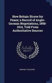 How Britain Strove for Peace; A Record of Anglo-German Negotiations, 1898-1914, Told from Authoritative Sources by Edward Tyas Cook