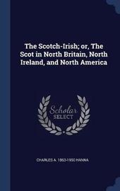 The Scotch-Irish; Or, the Scot in North Britain, North Ireland, and North America by Charles a 1863-1950 Hanna