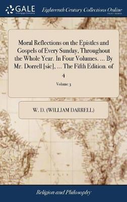 Moral Reflections on the Epistles and Gospels of Every Sunday, Throughout the Whole Year. in Four Volumes. ... by Mr. Dorrell [sic], ... the Fifth Edition. of 4; Volume 3 by W D (William Darrell) image