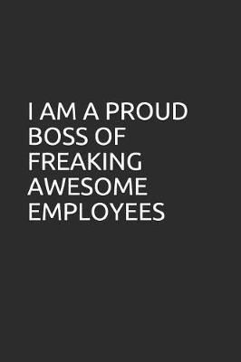 I Am a Proud Boss of Freaking Awesome Employees by Perfect Journals