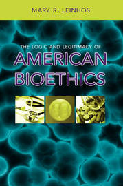 The Logic and Legitimacy of American Bioethics by Mary R. Leinhos