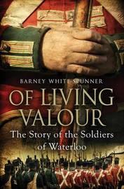 Of Living Valour by Barney White-Spunner