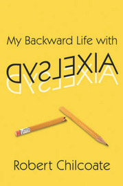 My Backward Life with Dyslexia by Robert Chilcoate image