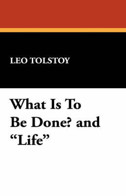 What Is to Be Done? and Life by Leo Nikolayevich Tolstoy