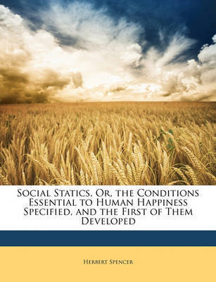 Social Statics: Or, the Conditions Essential to Human Happiness Specified, and the First of Them Developed by Herbert Spencer