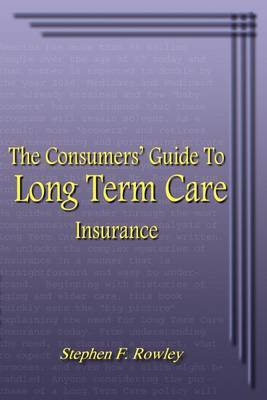 The Consumer's Guide to Long Term Care Insurance by Stephen F. Rowley