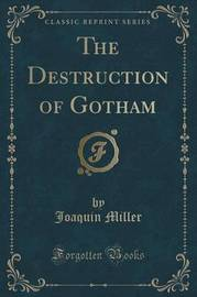 The Destruction of Gotham (Classic Reprint) by Joaquin Miller