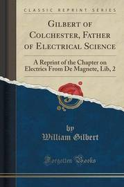 Gilbert of Colchester, Father of Electrical Science by William Gilbert